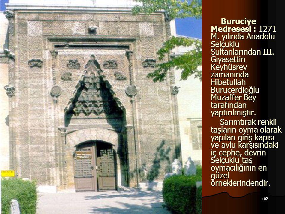 102 17.12.2014 Buruciye Medresesi : 1271 M. yılında Anadolu Selçuklu Sultanlarından III. Gıyasettin Keyhüsrev zamanında Hibetullah Burucerdioğlu Muzaf
