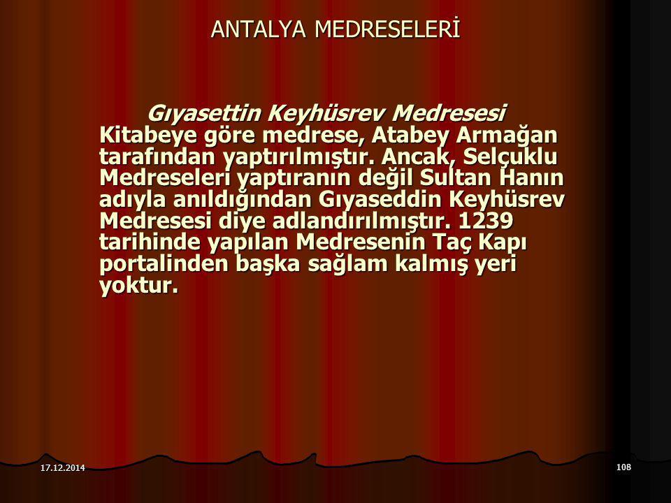 108 17.12.2014 ANTALYA MEDRESELERİ Gıyasettin Keyhüsrev Medresesi Kitabeye göre medrese, Atabey Armağan tarafından yaptırılmıştır. Ancak, Selçuklu Med