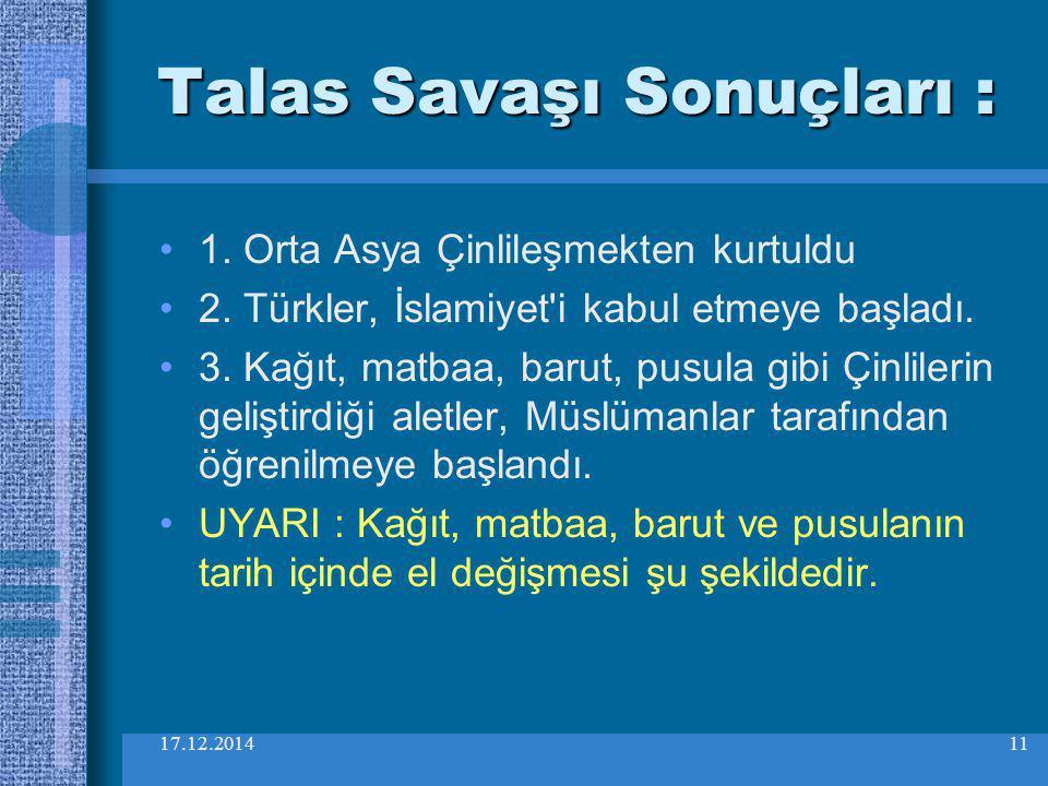 17.12.201411 Talas Savaşı Sonuçları : 1. Orta Asya Çinlileşmekten kurtuldu 2. Türkler, İslamiyet'i kabul etmeye başladı. 3. Kağıt, matbaa, barut, pusu