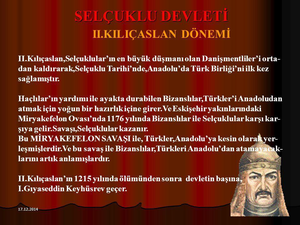 114 17.12.2014 SELÇUKLU DEVLETİ II.KILIÇASLAN DÖNEMİ II.Kılıçaslan,Selçuklular'ın en büyük düşmanı olan Danişmentliler'i orta- dan kaldırarak,Selçuklu