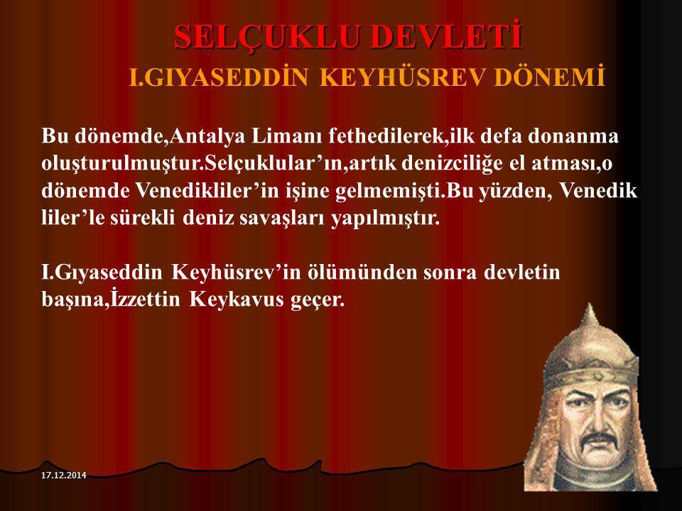 115 17.12.2014 SELÇUKLU DEVLETİ I.GIYASEDDİN KEYHÜSREV DÖNEMİ Bu dönemde,Antalya Limanı fethedilerek,ilk defa donanma oluşturulmuştur.Selçuklular'ın,a
