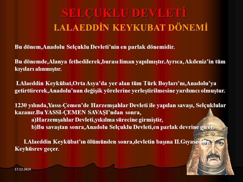 117 17.12.2014 SELÇUKLU DEVLETİ I.ALAEDDİN KEYKUBAT DÖNEMİ Bu dönem,Anadolu Selçuklu Devleti'nin en parlak dönemidir. Bu dönemde,Alanya fethedilerek,b