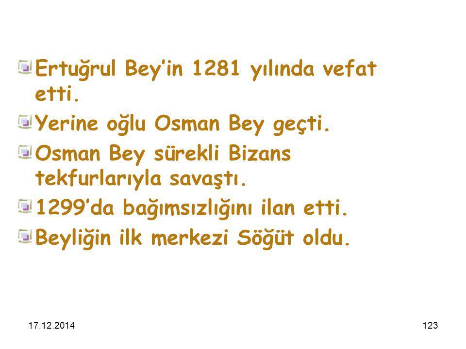 17.12.2014123 Ertuğrul Bey'in 1281 yılında vefat etti. Yerine oğlu Osman Bey geçti. Osman Bey sürekli Bizans tekfurlarıyla savaştı. 1299'da bağımsızlı