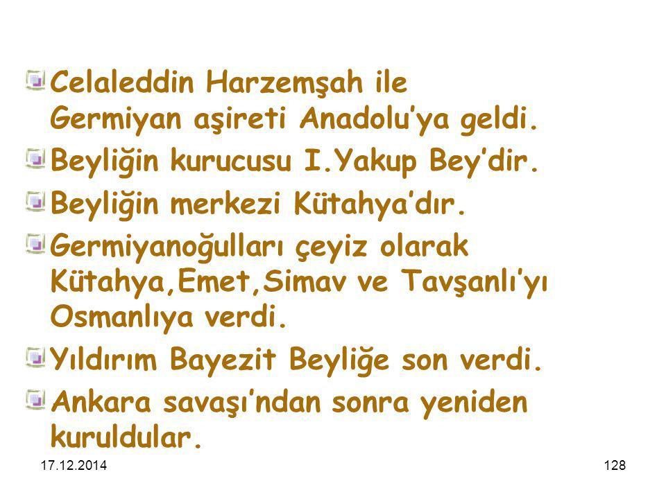 17.12.2014128 Celaleddin Harzemşah ile Germiyan aşireti Anadolu'ya geldi. Beyliğin kurucusu I.Yakup Bey'dir. Beyliğin merkezi Kütahya'dır. Germiyanoğu