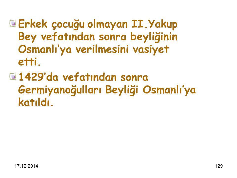 17.12.2014129 Erkek çocuğu olmayan II.Yakup Bey vefatından sonra beyliğinin Osmanlı'ya verilmesini vasiyet etti. 1429'da vefatından sonra Germiyanoğul