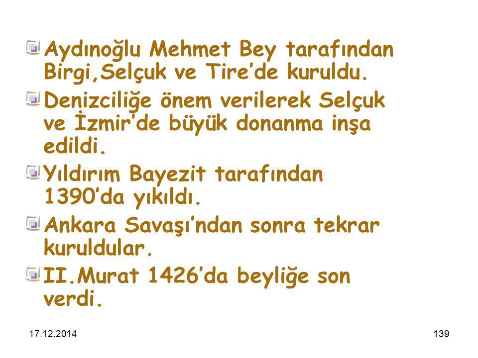 17.12.2014139 Aydınoğlu Mehmet Bey tarafından Birgi,Selçuk ve Tire'de kuruldu. Denizciliğe önem verilerek Selçuk ve İzmir'de büyük donanma inşa edildi