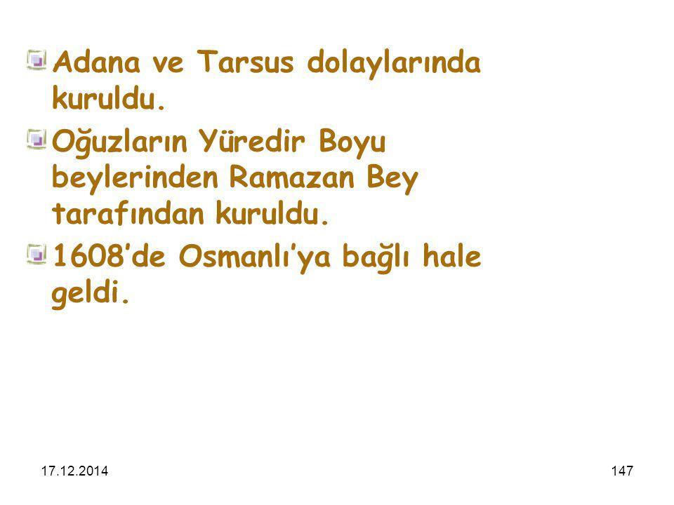 17.12.2014147 Adana ve Tarsus dolaylarında kuruldu. Oğuzların Yüredir Boyu beylerinden Ramazan Bey tarafından kuruldu. 1608'de Osmanlı'ya bağlı hale g