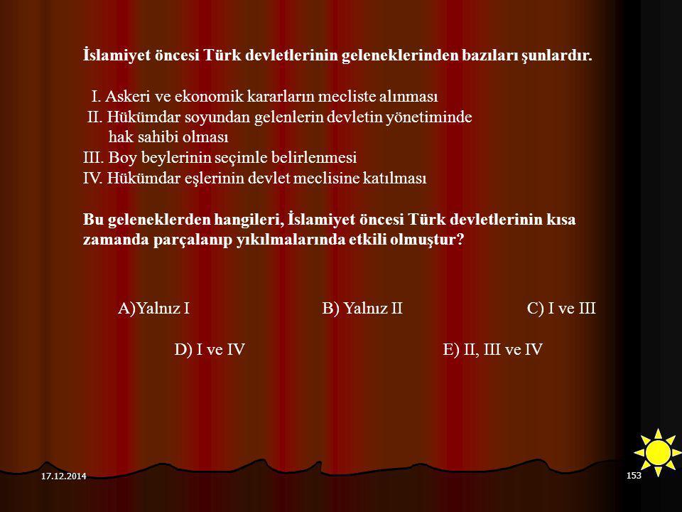153 17.12.2014 İslamiyet öncesi Türk devletlerinin geleneklerinden bazıları şunlardır. I. Askeri ve ekonomik kararların mecliste alınması II. Hükümdar