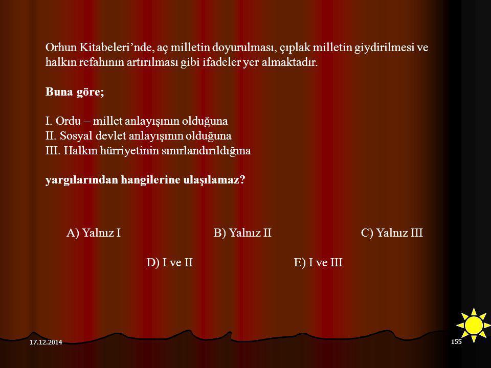 155 17.12.2014 Orhun Kitabeleri'nde, aç milletin doyurulması, çıplak milletin giydirilmesi ve halkın refahının artırılması gibi ifadeler yer almaktadı