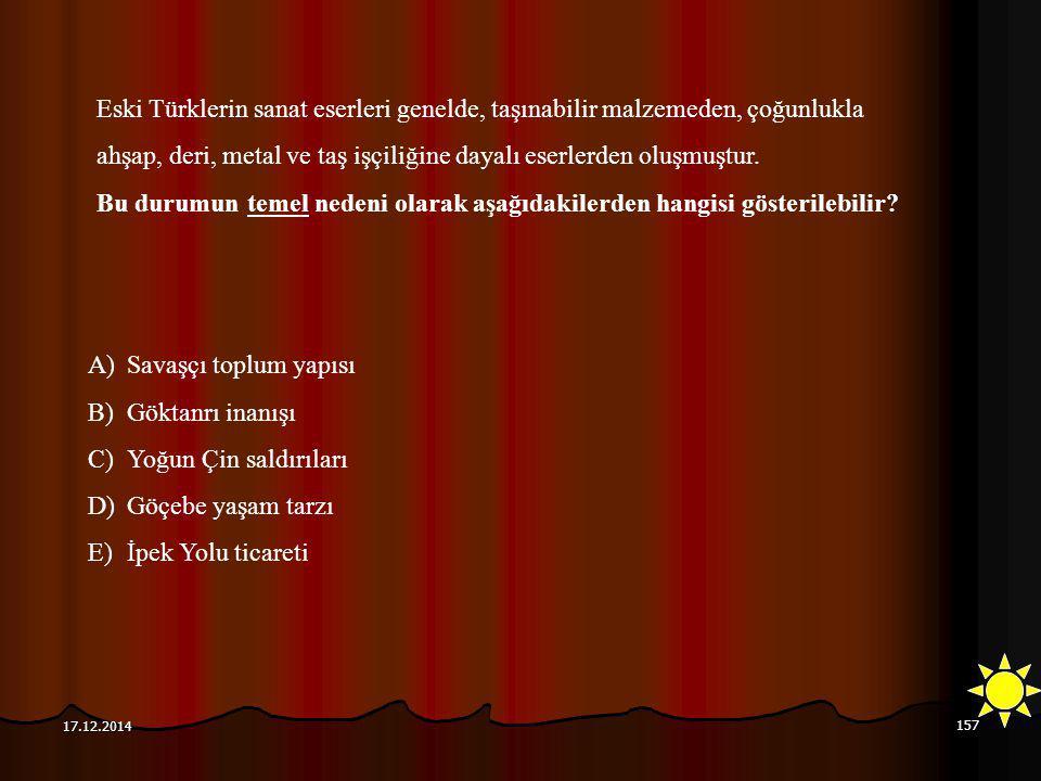157 17.12.2014 A)Savaşçı toplum yapısı B)Göktanrı inanışı C)Yoğun Çin saldırıları D)Göçebe yaşam tarzı E)İpek Yolu ticareti Eski Türklerin sanat eserl