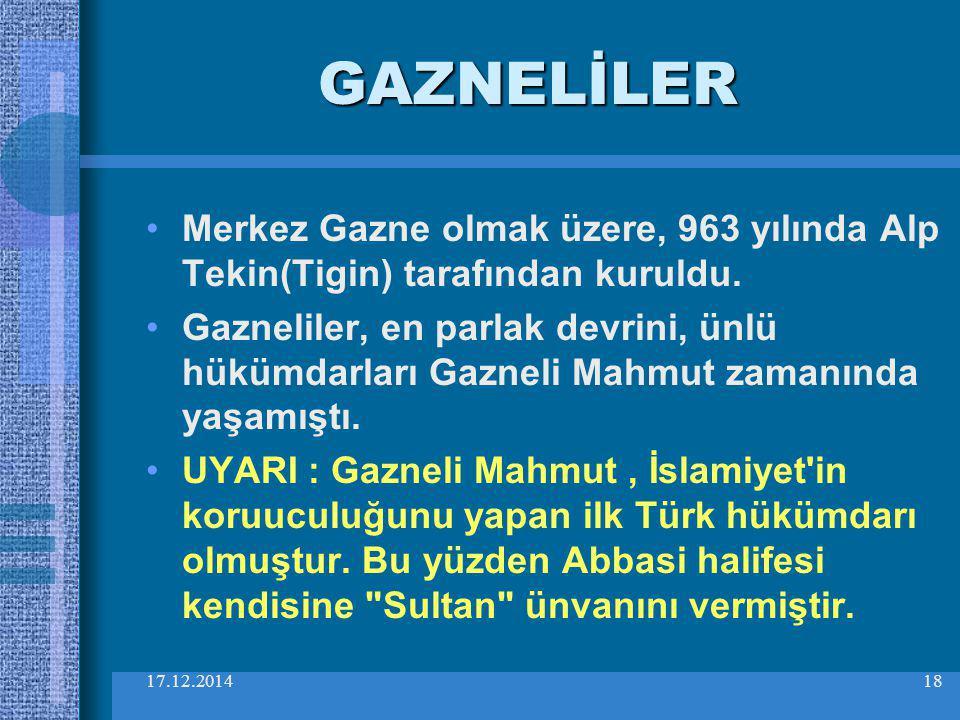 17.12.201418 GAZNELİLER Merkez Gazne olmak üzere, 963 yılında Alp Tekin(Tigin) tarafından kuruldu. Gazneliler, en parlak devrini, ünlü hükümdarları Ga