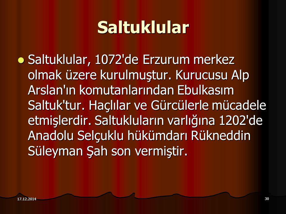 30 17.12.2014 Saltuklular Saltuklular, 1072'de Erzurum merkez olmak üzere kurulmuştur. Kurucusu Alp Arslan'ın komutanlarından Ebulkasım Saltuk'tur. Ha