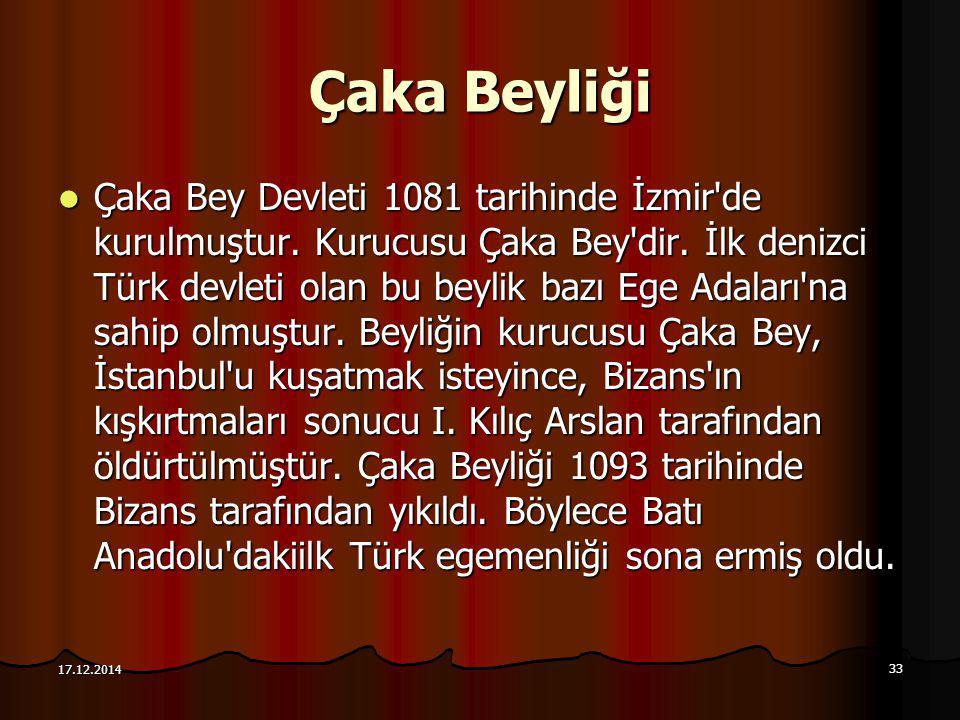 33 17.12.2014 Çaka Beyliği Çaka Bey Devleti 1081 tarihinde İzmir'de kurulmuştur. Kurucusu Çaka Bey'dir. İlk denizci Türk devleti olan bu beylik bazı E