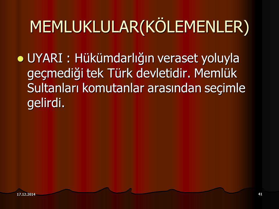 41 17.12.2014 MEMLUKLULAR(KÖLEMENLER) UYARI : Hükümdarlığın veraset yoluyla geçmediği tek Türk devletidir. Memlük Sultanları komutanlar arasından seçi