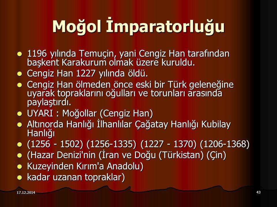 43 17.12.2014 Moğol İmparatorluğu 1196 yılında Temuçin, yani Cengiz Han tarafından başkent Karakurum olmak üzere kuruldu. 1196 yılında Temuçin, yani C