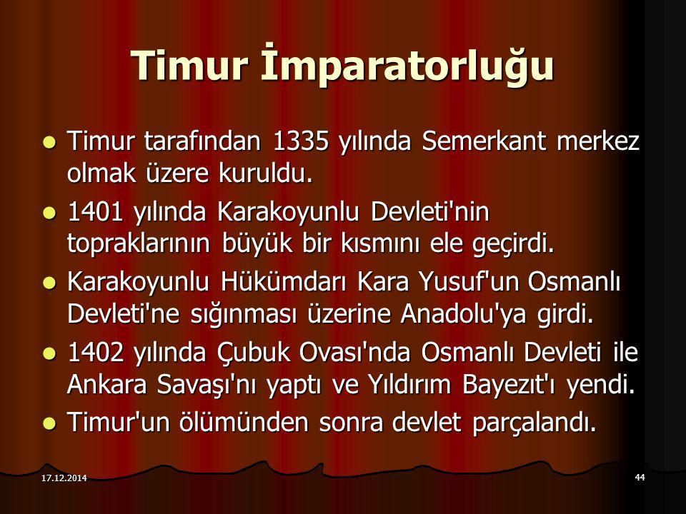 44 17.12.2014 Timur İmparatorluğu Timur tarafından 1335 yılında Semerkant merkez olmak üzere kuruldu. Timur tarafından 1335 yılında Semerkant merkez o