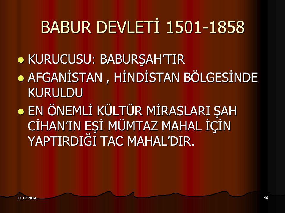 46 17.12.2014 BABUR DEVLETİ 1501-1858 KURUCUSU: BABURŞAH'TIR KURUCUSU: BABURŞAH'TIR AFGANİSTAN, HİNDİSTAN BÖLGESİNDE KURULDU AFGANİSTAN, HİNDİSTAN BÖL