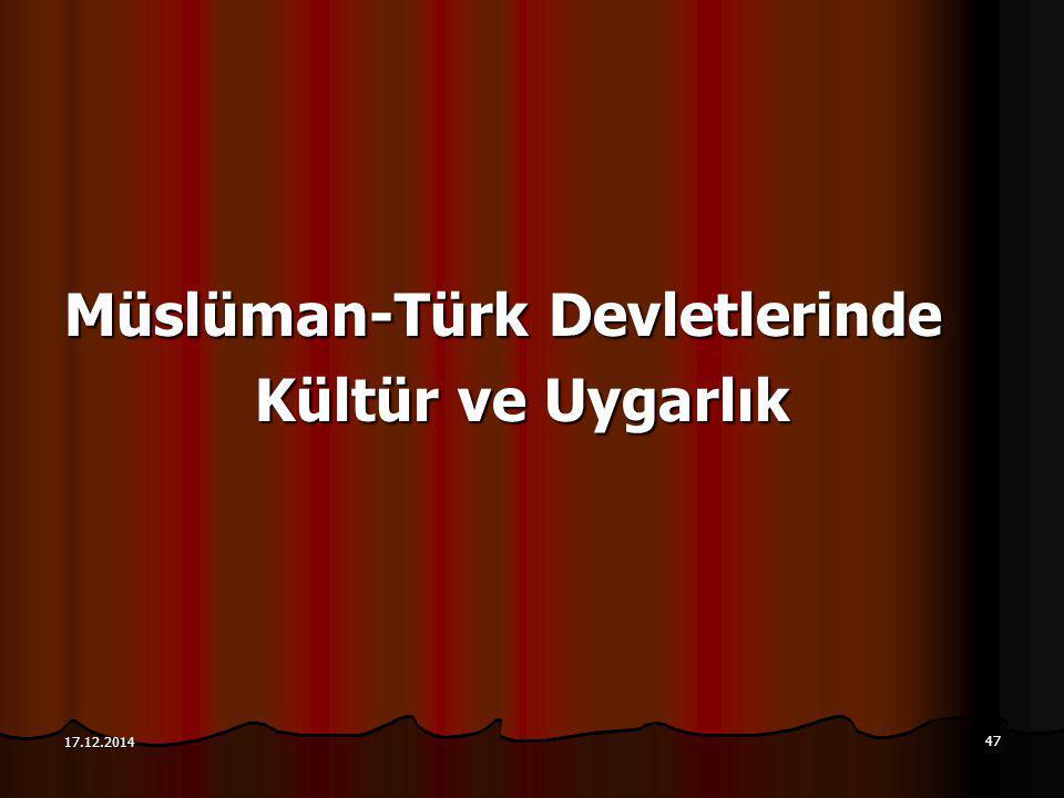 47 17.12.2014 Müslüman-Türk Devletlerinde Kültür ve Uygarlık Kültür ve Uygarlık