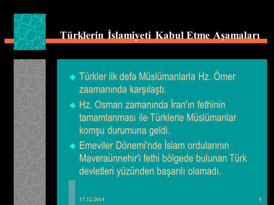 17.12.2014 5 Türklerin İslamiyeti Kabul Etme Aşamaları  Türkler ilk defa Müslümanlarla Hz. Ömer zaamanında karşılaştı.  Hz. Osman zamanında İran'ın
