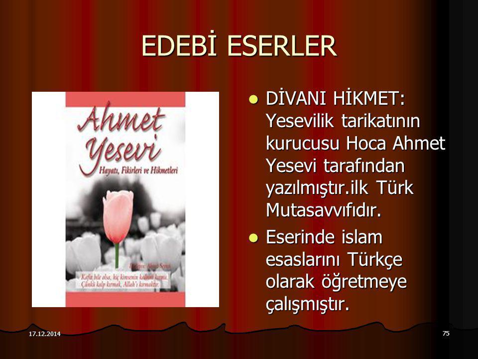 75 17.12.2014 EDEBİ ESERLER DİVANI HİKMET: Yesevilik tarikatının kurucusu Hoca Ahmet Yesevi tarafından yazılmıştır.ilk Türk Mutasavvıfıdır. DİVANI HİK