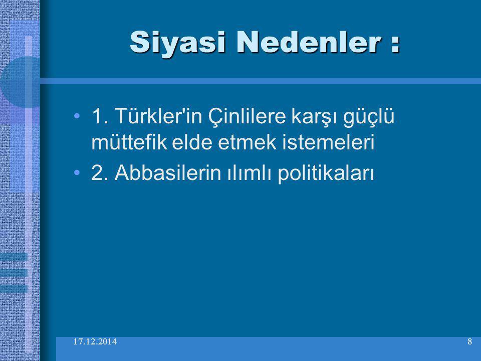 17.12.20148 Siyasi Nedenler : 1. Türkler'in Çinlilere karşı güçlü müttefik elde etmek istemeleri 2. Abbasilerin ılımlı politikaları