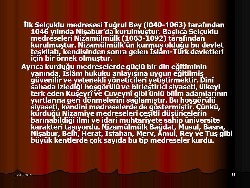 88 17.12.2014 İlk Selçuklu medresesi Tuğrul Bey (l040-1063) tarafından 1046 yılında Nişabur'da kurulmuştur. Başlıca Selçuklu medreseleri Nizamülmülk (