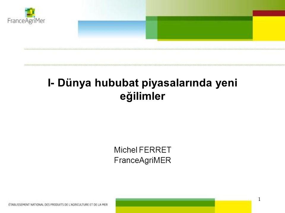 1 I- Dünya hububat piyasalarında yeni eğilimler Michel FERRET FranceAgriMER