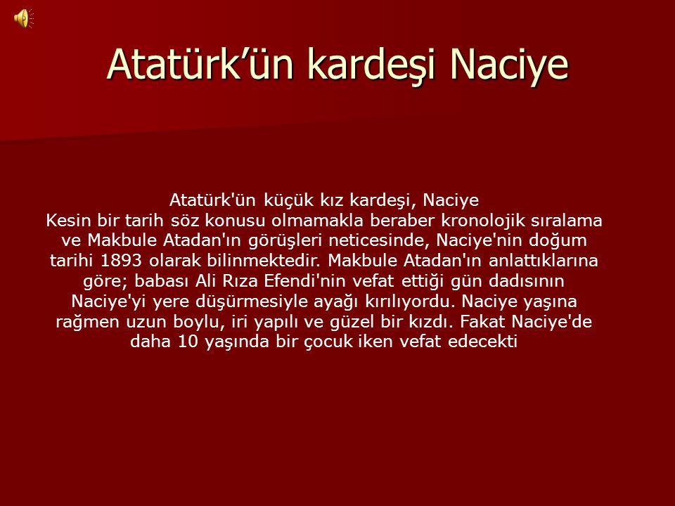 Atatürk'ün kardeşi Naciye Atatürk'ün küçük kız kardeşi, Naciye Kesin bir tarih söz konusu olmamakla beraber kronolojik sıralama ve Makbule Atadan'ın g