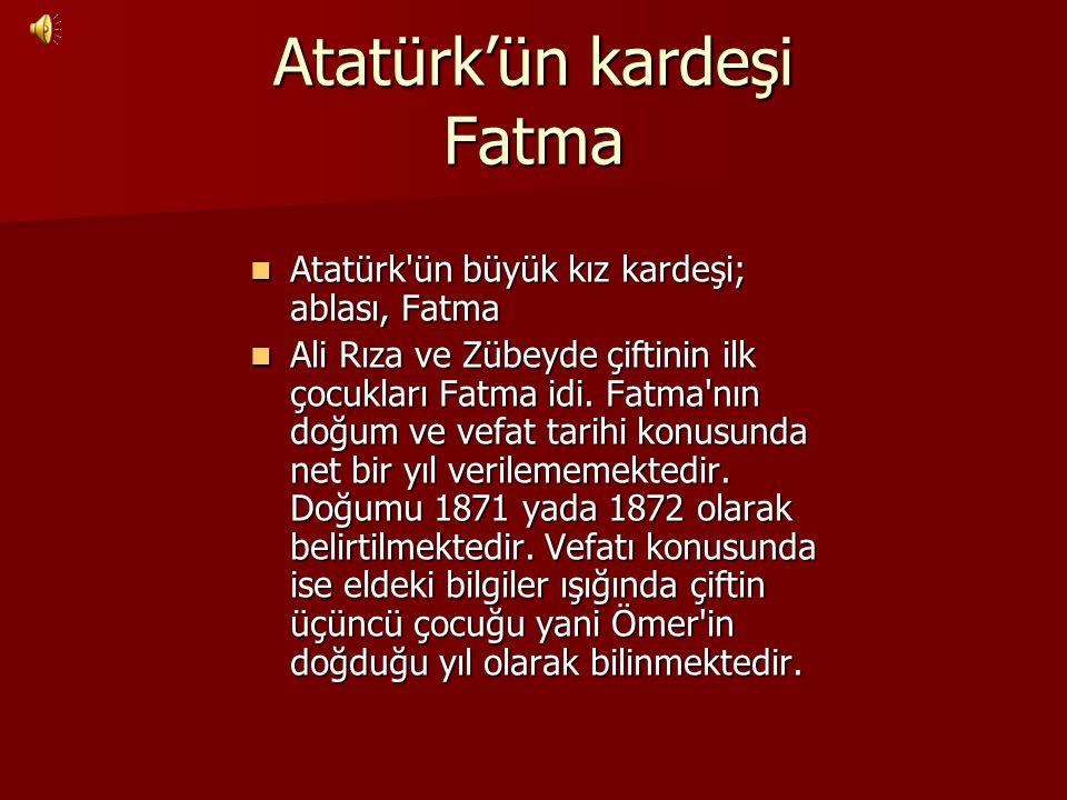 Atatürk'ün kardeşi Fatma Atatürk'ün büyük kız kardeşi; ablası, Fatma Ali Rıza ve Zübeyde çiftinin ilk çocukları Fatma idi. Fatma'nın doğum ve vefat ta