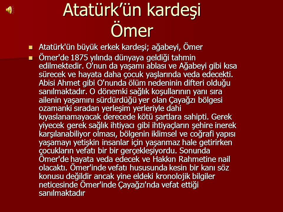 Atatürk'ün kardeşi Ömer Atatürk'ün büyük erkek kardeşi; ağabeyi, Ömer Atatürk'ün büyük erkek kardeşi; ağabeyi, Ömer Ömer'de 1875 yılında dünyaya geldi