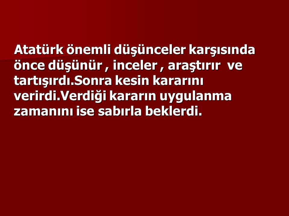 Atatürk önemli düşünceler karşısında önce düşünür, inceler, araştırır ve tartışırdı.Sonra kesin kararını verirdi.Verdiği kararın uygulanma zamanını is