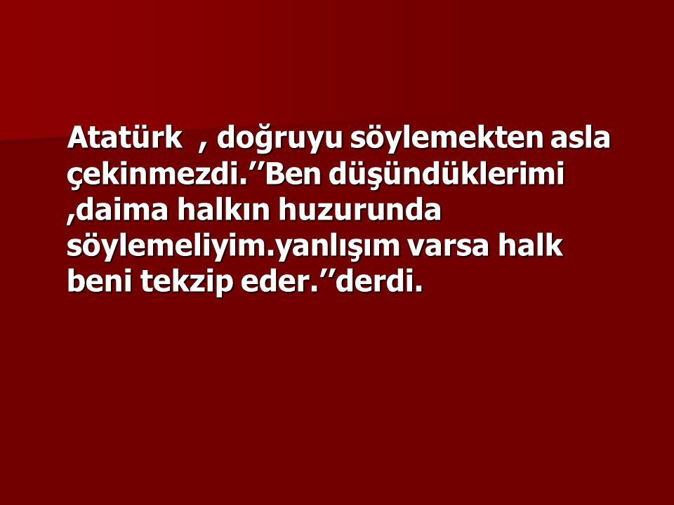 Atatürk, doğruyu söylemekten asla çekinmezdi.''Ben düşündüklerimi,daima halkın huzurunda söylemeliyim.yanlışım varsa halk beni tekzip eder.''derdi.