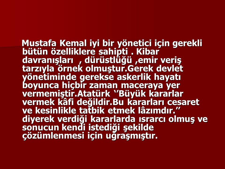 Mustafa Kemal iyi bir yönetici için gerekli bütün özelliklere sahipti. Kibar davranışları, dürüstlüğü,emir veriş tarzıyla örnek olmuştur.Gerek devlet