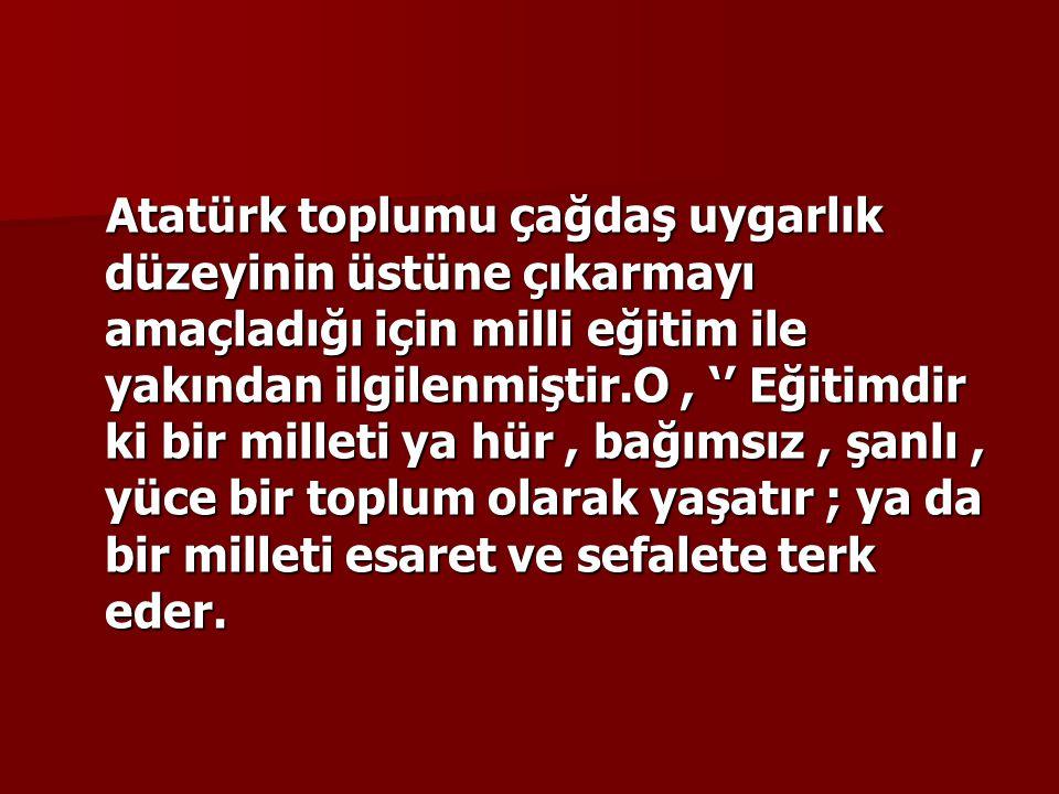 Atatürk toplumu çağdaş uygarlık düzeyinin üstüne çıkarmayı amaçladığı için milli eğitim ile yakından ilgilenmiştir.O, '' Eğitimdir ki bir milleti ya h