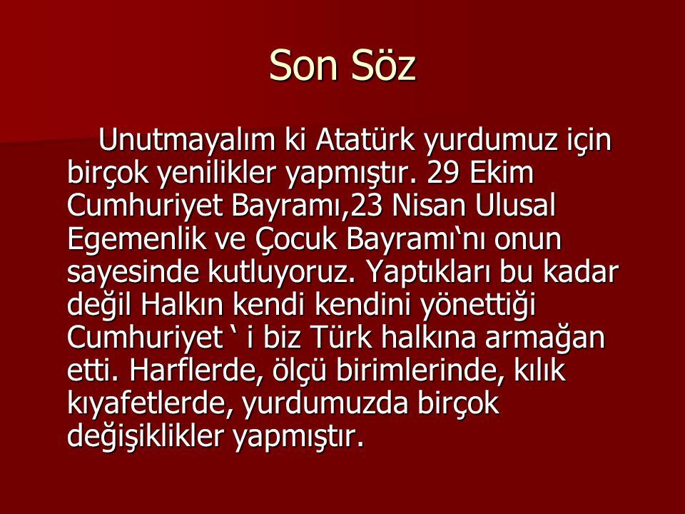 Son Söz Unutmayalım ki Atatürk yurdumuz için birçok yenilikler yapmıştır. 29 Ekim Cumhuriyet Bayramı,23 Nisan Ulusal Egemenlik ve Çocuk Bayramı'nı onu