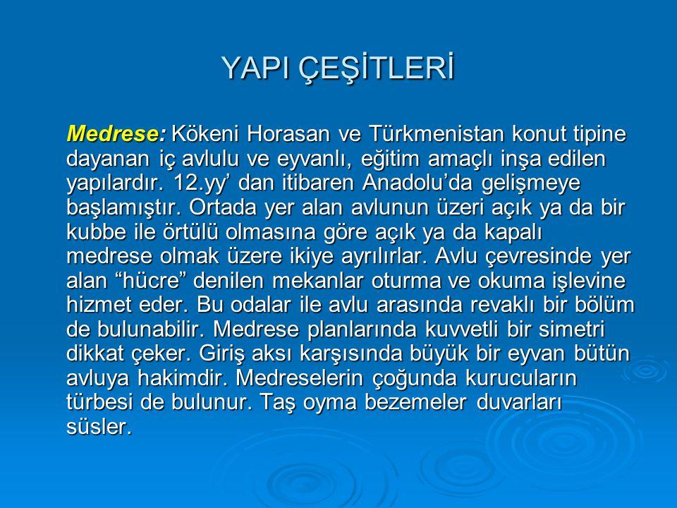 YAPI ÇEŞİTLERİ Medrese: Kökeni Horasan ve Türkmenistan konut tipine dayanan iç avlulu ve eyvanlı, eğitim amaçlı inşa edilen yapılardır. 12.yy' dan iti