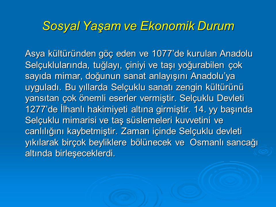 Sosyal Yaşam ve Ekonomik Durum Asya kültüründen göç eden ve 1077'de kurulan Anadolu Selçuklularında, tuğlayı, çiniyi ve taşı yoğurabilen çok sayıda mimar, doğunun sanat anlayışını Anadolu'ya uyguladı.