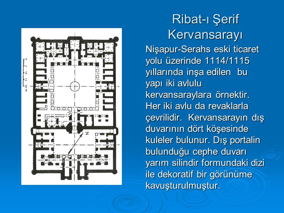 Ribat-ı Şerif Kervansarayı Nişapur-Serahs eski ticaret yolu üzerinde 1114/1115 yıllarında inşa edilen bu yapı iki avlulu kervansaraylara örnektir. Her
