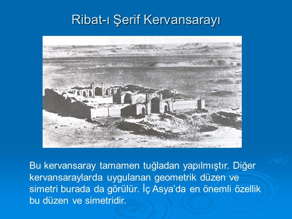 Ribat-ı Şerif Kervansarayı Bu kervansaray tamamen tuğladan yapılmıştır. Diğer kervansaraylarda uygulanan geometrik düzen ve simetri burada da görülür.