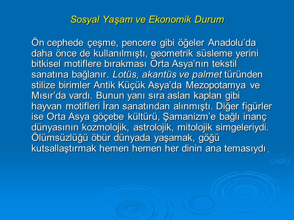 Sosyal Yaşam ve Ekonomik Durum Ön cephede çeşme, pencere gibi öğeler Anadolu'da daha önce de kullanılmıştı, geometrik süsleme yerini bitkisel motiflere bırakması Orta Asya'nın tekstil sanatına bağlanır.