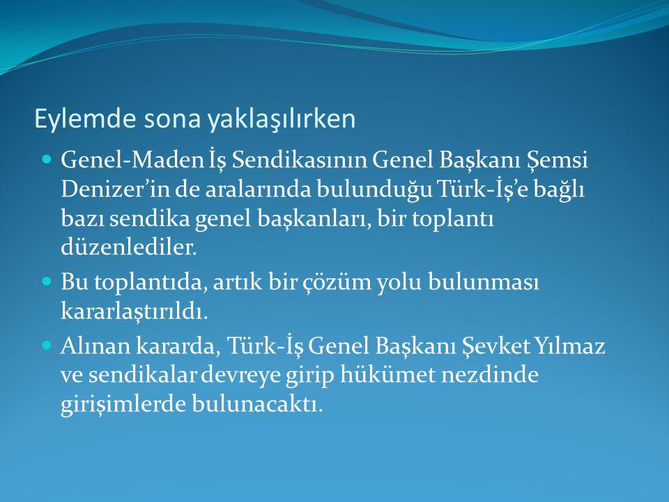 Eylemde sona yaklaşılırken Genel-Maden İş Sendikasının Genel Başkanı Şemsi Denizer'in de aralarında bulunduğu Türk-İş'e bağlı bazı sendika genel başka