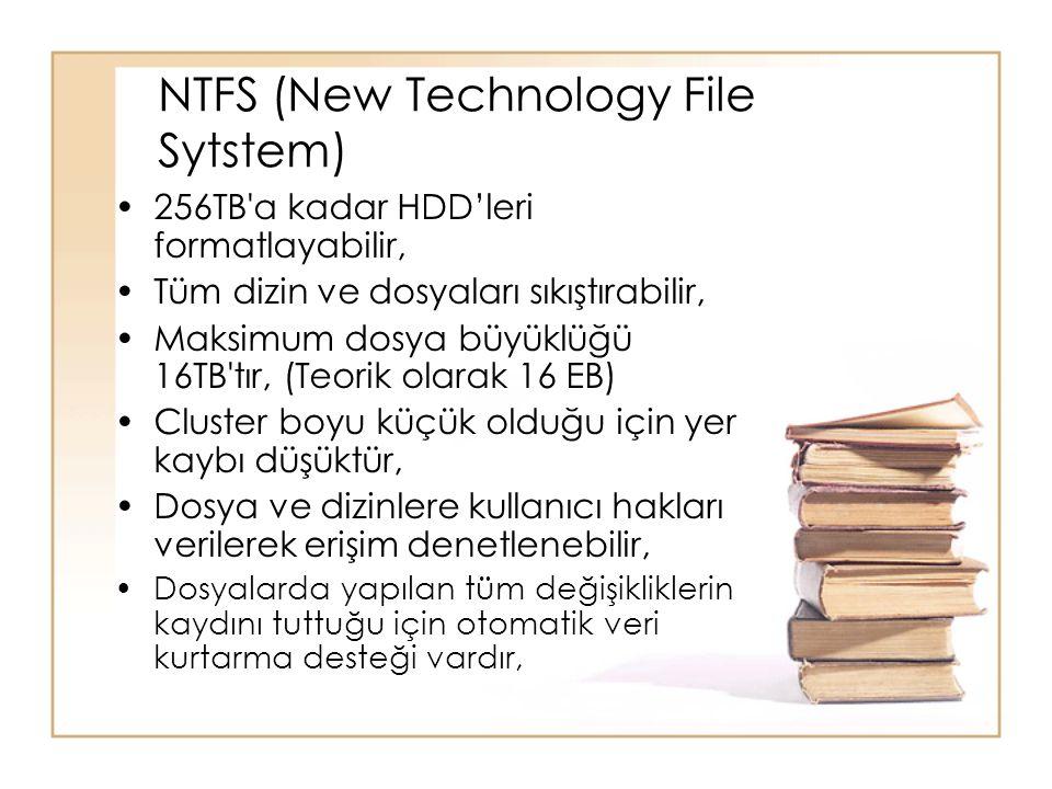 NTFS (New Technology File Sytstem) 256TB a kadar HDD'leri formatlayabilir, Tüm dizin ve dosyaları sıkıştırabilir, Maksimum dosya büyüklüğü 16TB tır, (Teorik olarak 16 EB) Cluster boyu küçük olduğu için yer kaybı düşüktür, Dosya ve dizinlere kullanıcı hakları verilerek erişim denetlenebilir, Dosyalarda yapılan tüm değişikliklerin kaydını tuttuğu için otomatik veri kurtarma desteği vardır,