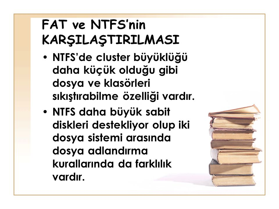 FAT ve NTFS'nin KARŞILAŞTIRILMASI NTFS'de cluster büyüklüğü daha küçük olduğu gibi dosya ve klasörleri sıkıştırabilme özelliği vardır.