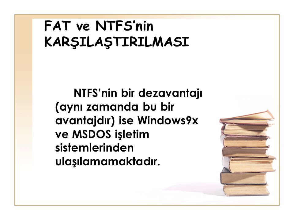 FAT ve NTFS'nin KARŞILAŞTIRILMASI NTFS'nin bir dezavantajı (aynı zamanda bu bir avantajdır) ise Windows9x ve MSDOS işletim sistemlerinden ulaşılamamaktadır.