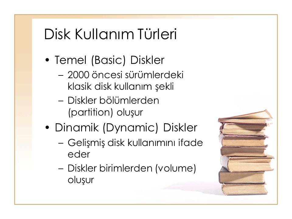 Disk Kullanım Türleri Temel (Basic) Diskler –2000 öncesi sürümlerdeki klasik disk kullanım şekli –Diskler bölümlerden (partition) oluşur Dinamik (Dynamic) Diskler –Gelişmiş disk kullanımını ifade eder –Diskler birimlerden (volume) oluşur