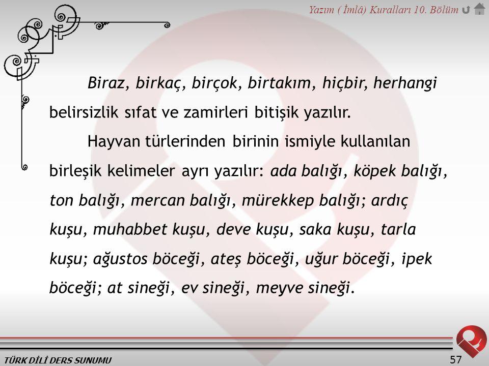 TÜRK DİLİ DERS SUNUMU Yazım ( İmlâ) Kuralları 10. Bölüm 57 Biraz, birkaç, birçok, birtakım, hiçbir, herhangi belirsizlik sıfat ve zamirleri bitişik ya