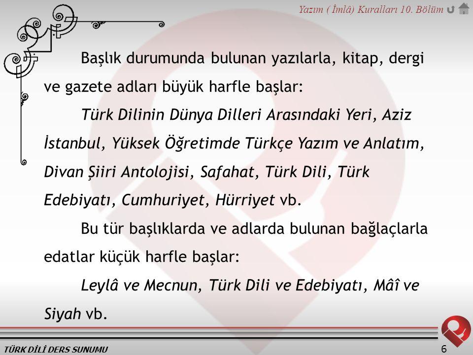 TÜRK DİLİ DERS SUNUMU Yazım ( İmlâ) Kuralları 10. Bölüm 6 Başlık durumunda bulunan yazılarla, kitap, dergi ve gazete adları büyük harfle başlar: Türk