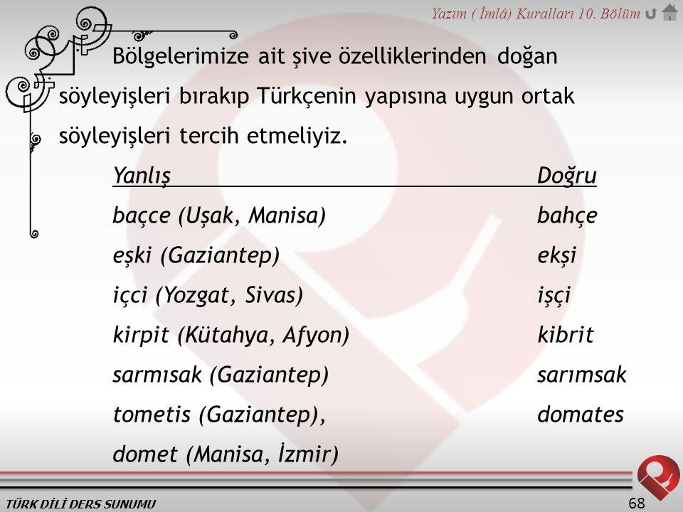 TÜRK DİLİ DERS SUNUMU Yazım ( İmlâ) Kuralları 10. Bölüm 68 Bölgelerimize ait şive özelliklerinden doğan söyleyişleri bırakıp Türkçenin yapısına uygun