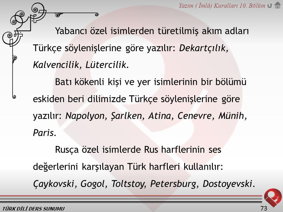 TÜRK DİLİ DERS SUNUMU Yazım ( İmlâ) Kuralları 10. Bölüm 73 Yabancı özel isimlerden türetilmiş akım adları Türkçe söylenişlerine göre yazılır: Dekartçı