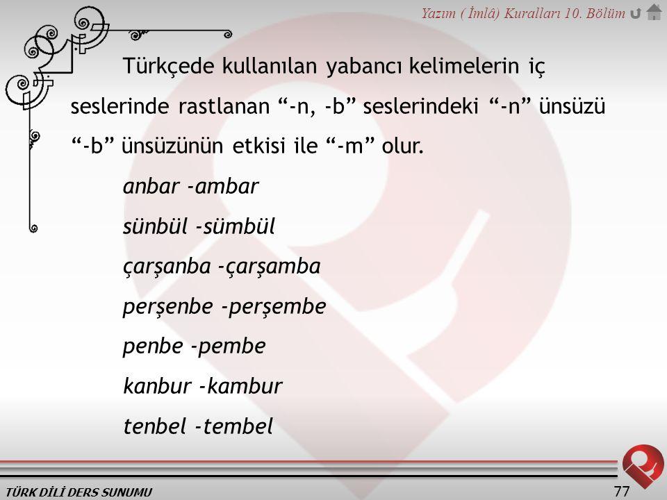 """TÜRK DİLİ DERS SUNUMU Yazım ( İmlâ) Kuralları 10. Bölüm 77 Türkçede kullanılan yabancı kelimelerin iç seslerinde rastlanan """"-n, -b"""" seslerindeki """"-n"""""""